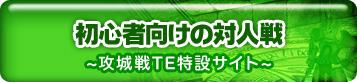 初心者向けの対人戦 ~攻城戦TE特設サイト~