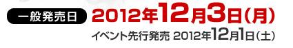 一般販売日:2012年12月3日(月)/イベント先行発売日:2012年12月1日(土)